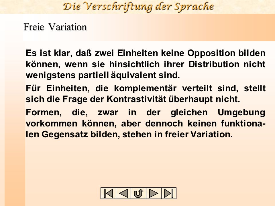 Die Verschriftung der Sprache Freie Variation Es ist klar, daß zwei Einheiten keine Opposition bilden können, wenn sie hinsichtlich ihrer Distribution nicht wenigstens partiell äquivalent sind.