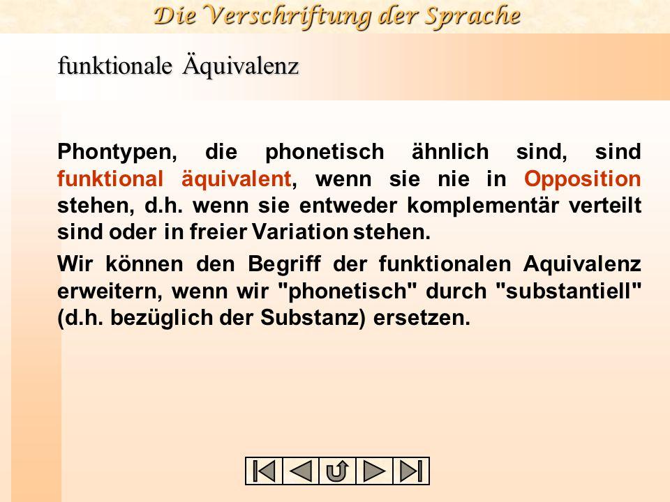 Die Verschriftung der Sprache funktionale Äquivalenz Phontypen, die phonetisch ähnlich sind, sind funktional äquivalent, wenn sie nie in Opposition st