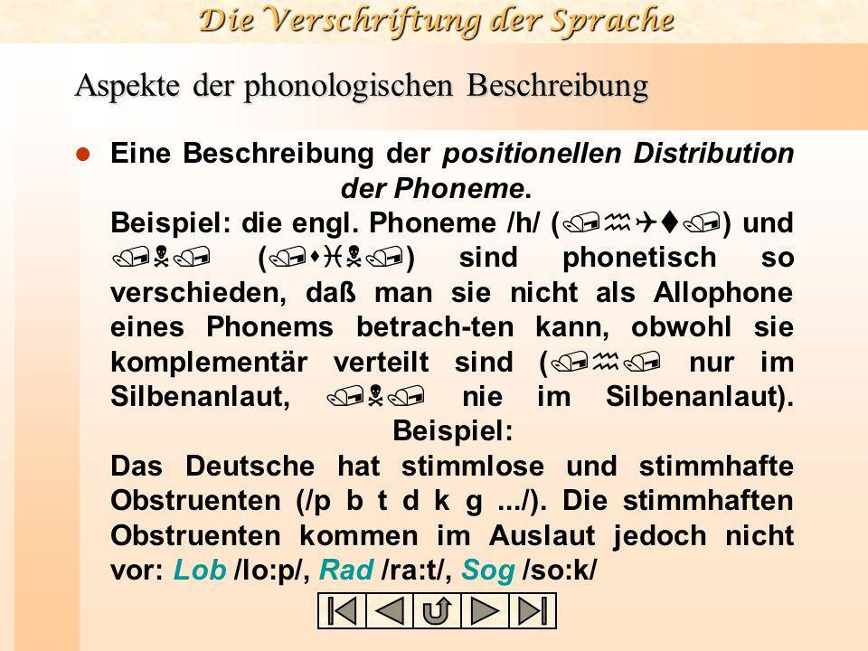 Die Verschriftung der Sprache Aspekte der phonologischen Beschreibung Eine Beschreibung der positionellen Distribution der Phoneme. Beispiel: die engl
