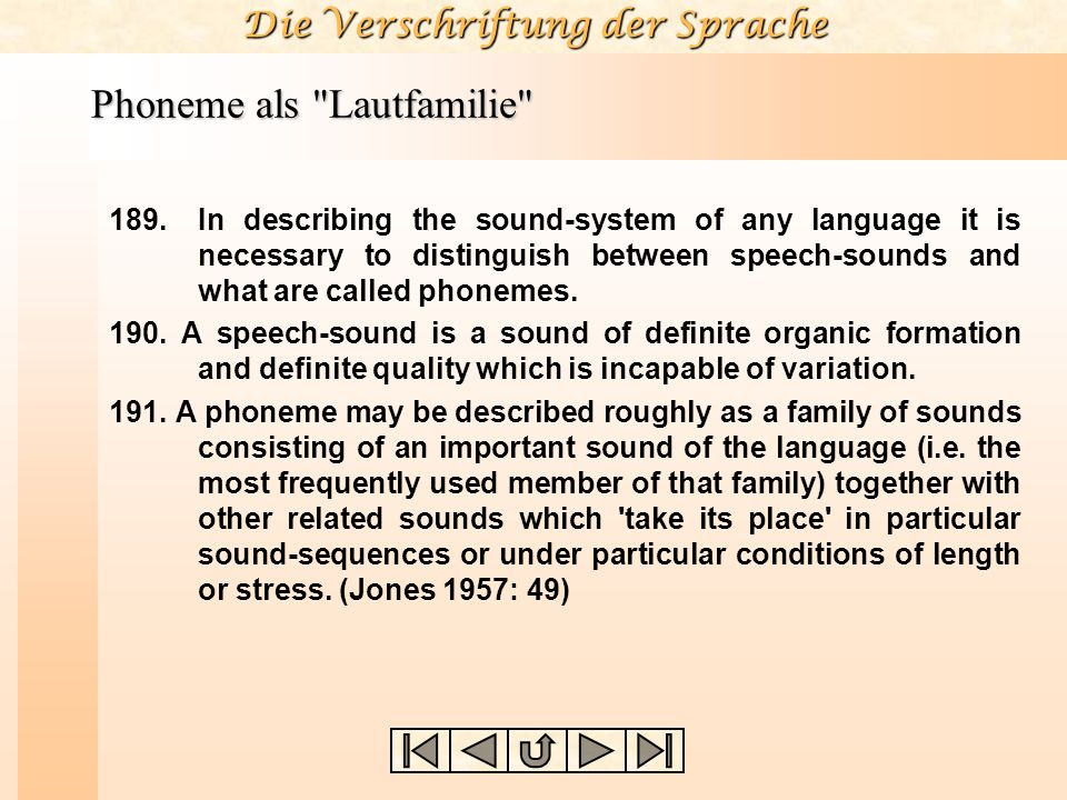 Die Verschriftung der Sprache Phoneme als Lautfamilie Phonetisch ähnliche Laute gehören zur gleichen Lautfamilie, wenn der feststellbare Lautunterschied nicht distinktiv ist.