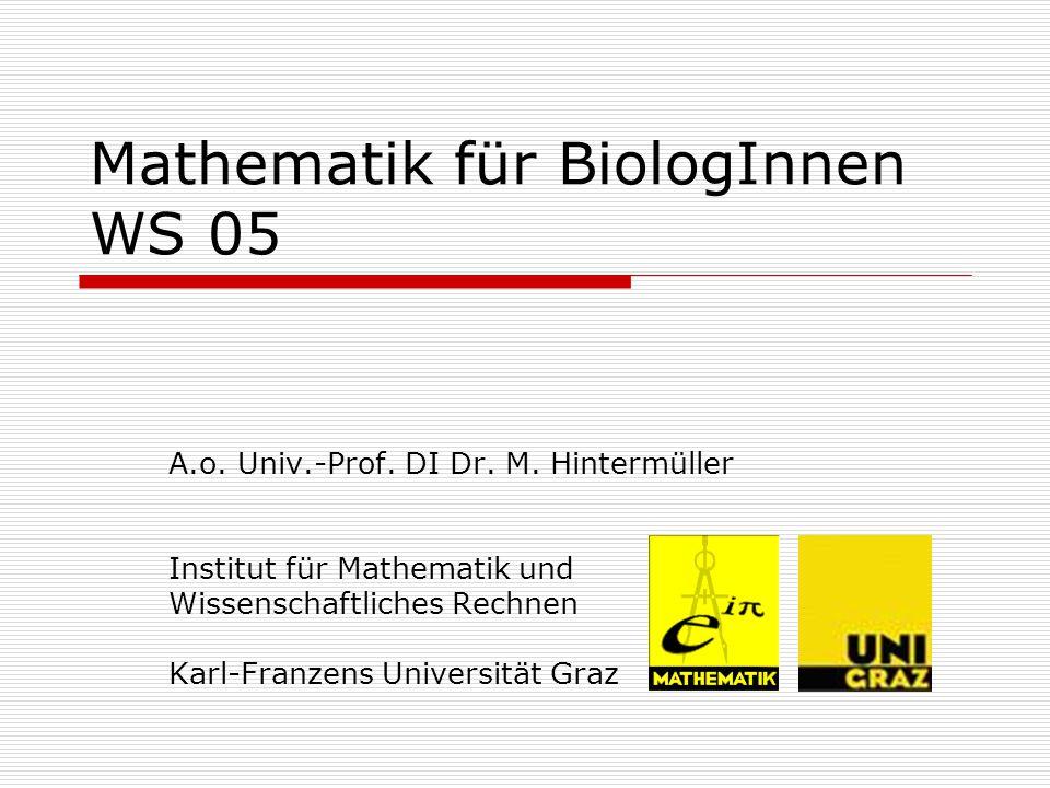 Mathematik für BiologInnen WS 05 A.o. Univ.-Prof. DI Dr. M. Hintermüller Institut für Mathematik und Wissenschaftliches Rechnen Karl-Franzens Universi