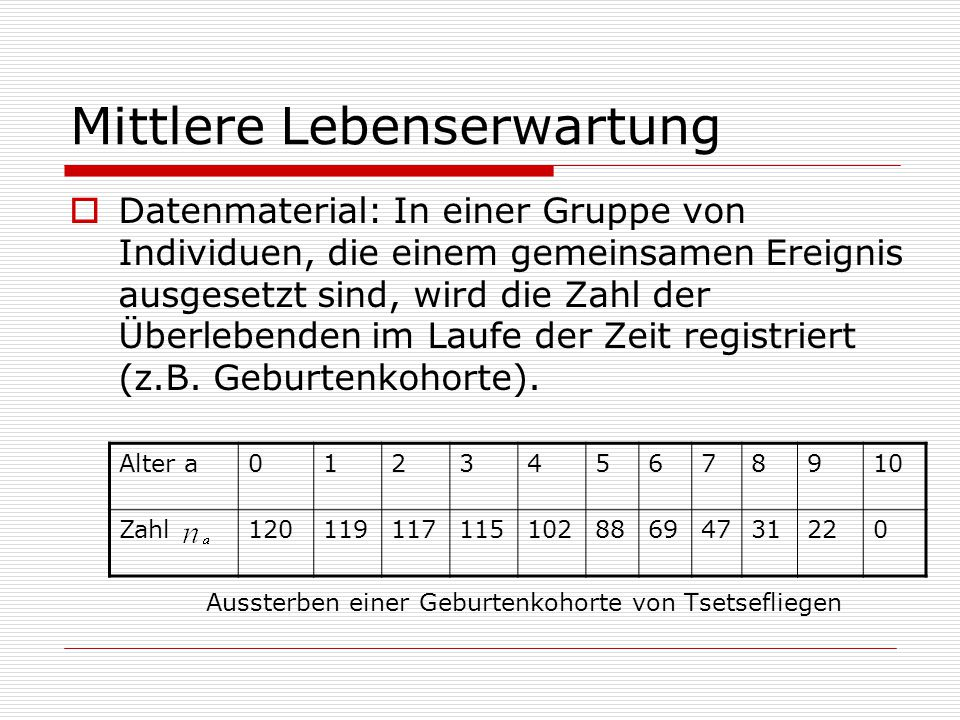 Mittlere Lebenserwartung  Datenmaterial: In einer Gruppe von Individuen, die einem gemeinsamen Ereignis ausgesetzt sind, wird die Zahl der Überlebenden im Laufe der Zeit registriert (z.B.