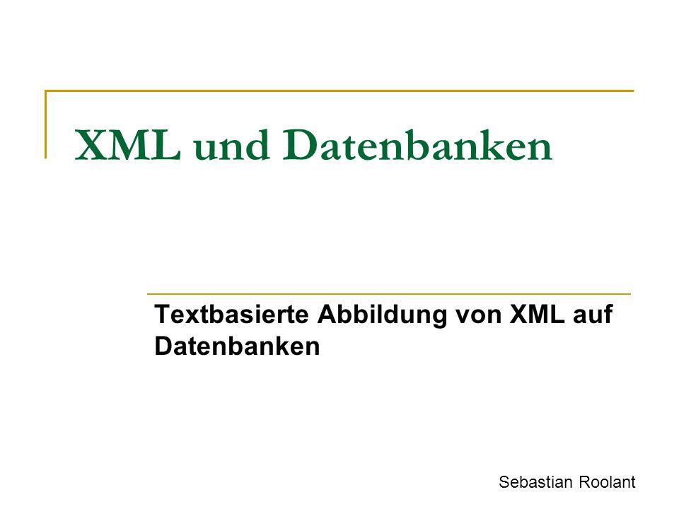 XML und Datenbanken Textbasierte Abbildung von XML auf Datenbanken Sebastian Roolant