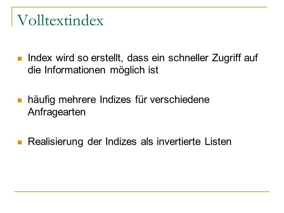 Volltextindex Index wird so erstellt, dass ein schneller Zugriff auf die Informationen möglich ist häufig mehrere Indizes für verschiedene Anfragearten Realisierung der Indizes als invertierte Listen