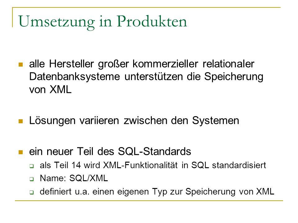 Umsetzung in Produkten alle Hersteller großer kommerzieller relationaler Datenbanksysteme unterstützen die Speicherung von XML Lösungen variieren zwischen den Systemen ein neuer Teil des SQL-Standards  als Teil 14 wird XML-Funktionalität in SQL standardisiert  Name: SQL/XML  definiert u.a.