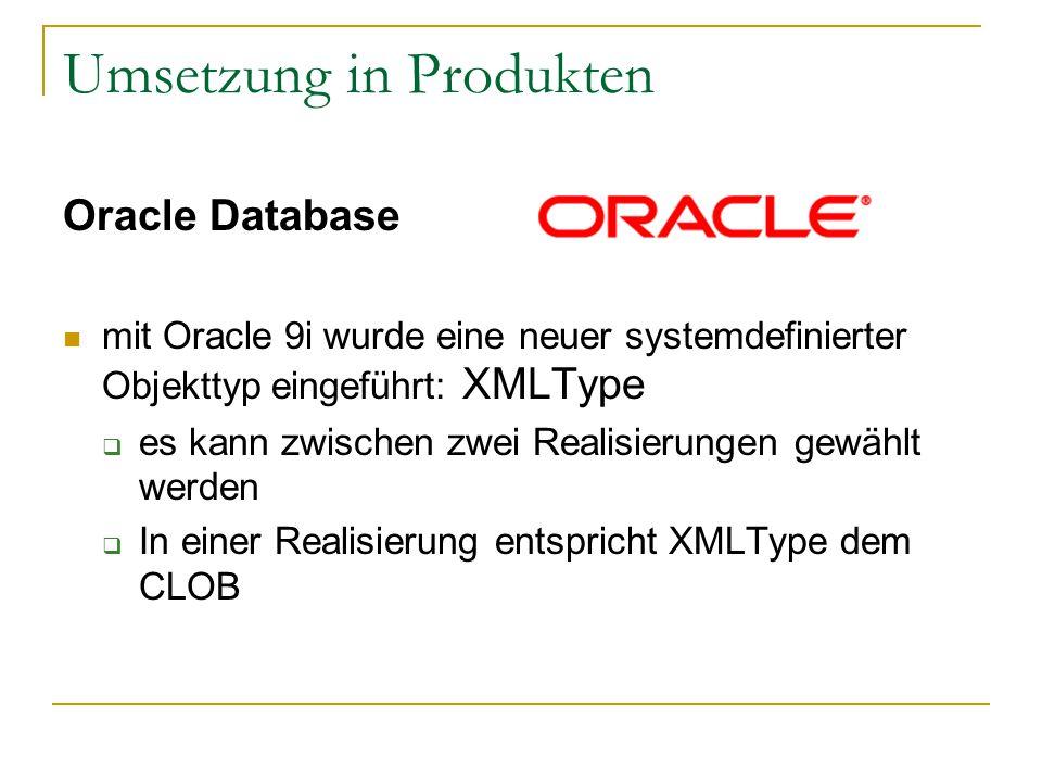 Umsetzung in Produkten Oracle Database mit Oracle 9i wurde eine neuer systemdefinierter Objekttyp eingeführt: XMLType  es kann zwischen zwei Realisierungen gewählt werden  In einer Realisierung entspricht XMLType dem CLOB