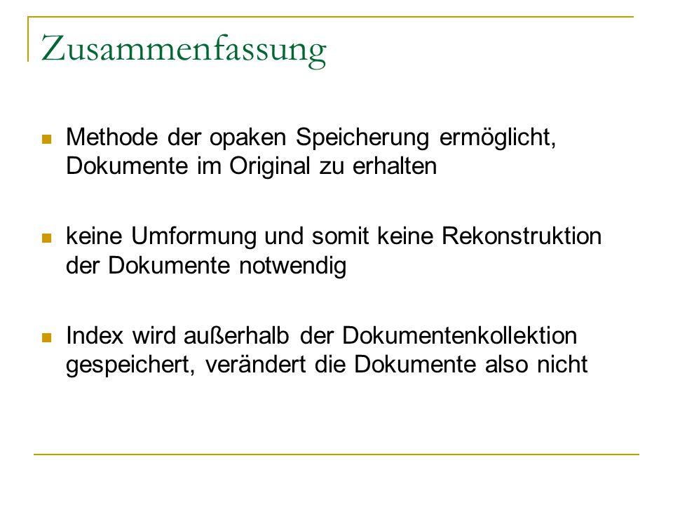 Zusammenfassung Methode der opaken Speicherung ermöglicht, Dokumente im Original zu erhalten keine Umformung und somit keine Rekonstruktion der Dokumente notwendig Index wird außerhalb der Dokumentenkollektion gespeichert, verändert die Dokumente also nicht