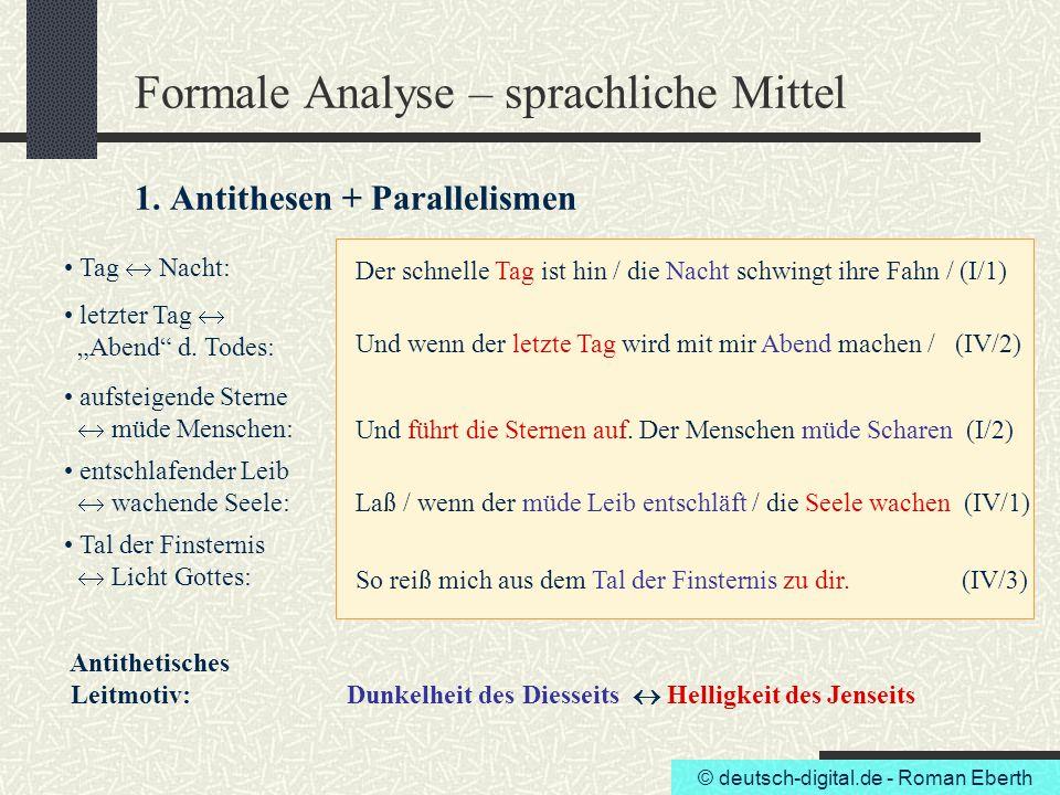 © deutsch-digital.de - Roman Eberth Formale Analyse – sprachliche Mittel 1. Antithesen + Parallelismen Tag  Nacht: Der schnelle Tag ist hin / die Nac