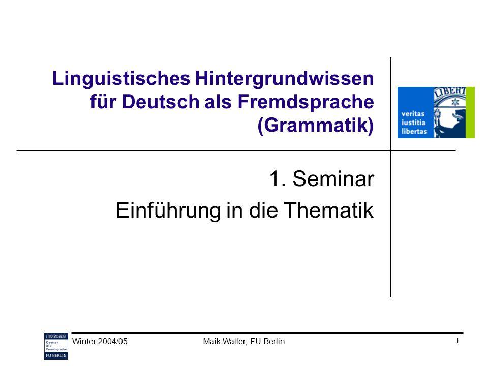 Winter 2004/05Maik Walter, FU Berlin 1 Linguistisches Hintergrundwissen für Deutsch als Fremdsprache (Grammatik) 1. Seminar Einführung in die Thematik