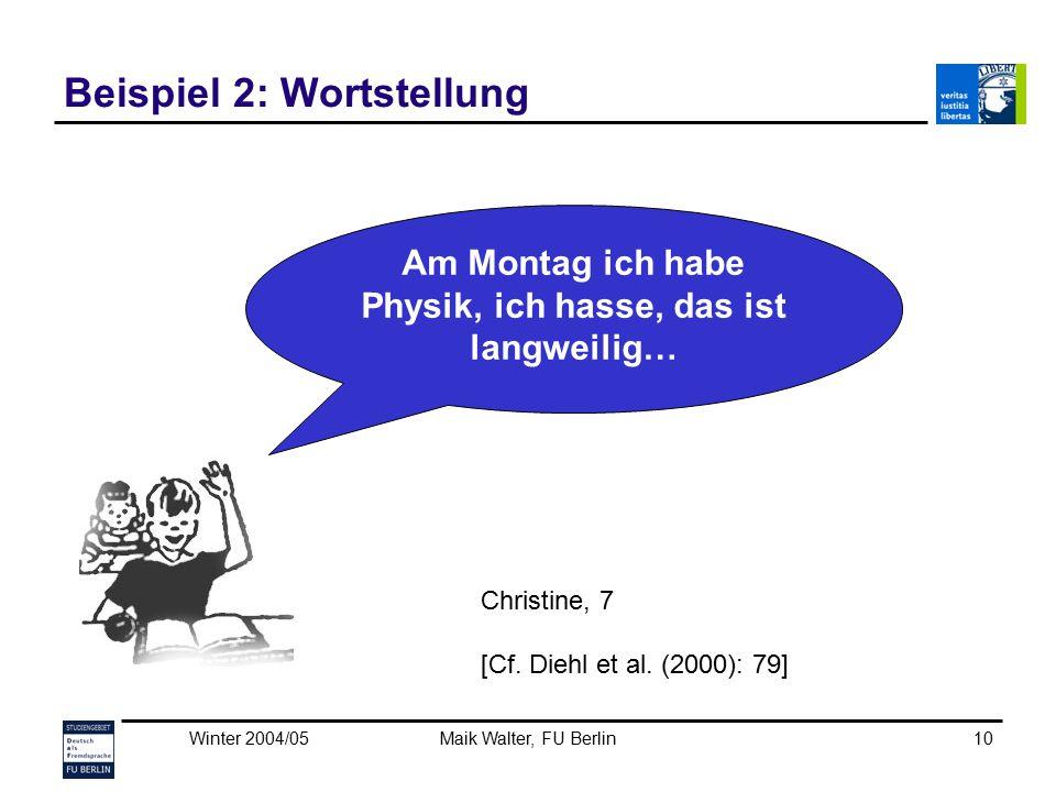 Winter 2004/05Maik Walter, FU Berlin10 Beispiel 2: Wortstellung Christine, 7 [Cf. Diehl et al. (2000): 79] Am Montag ich habe Physik, ich hasse, das i