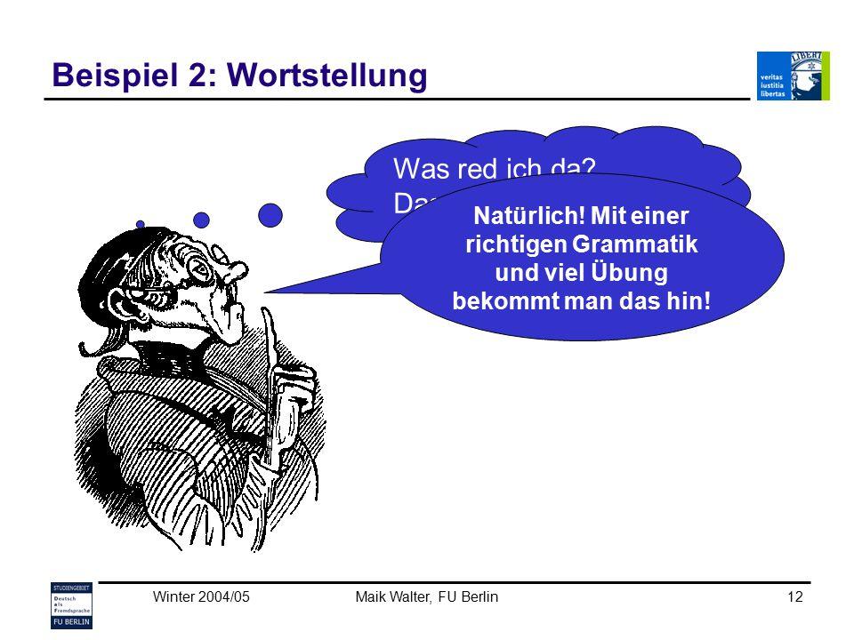 Winter 2004/05Maik Walter, FU Berlin12 Beispiel 2: Wortstellung Was red ich da? Das schaff ich nie! Niemals! Natürlich! Mit einer richtigen Grammatik