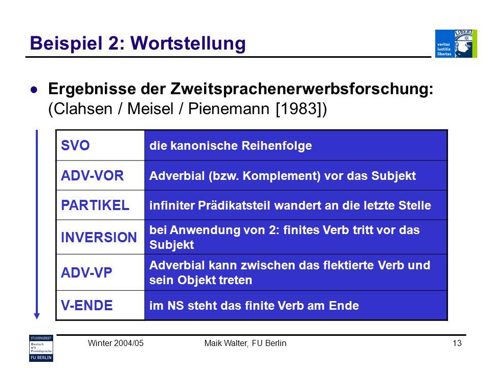 Winter 2004/05Maik Walter, FU Berlin13 Beispiel 2: Wortstellung Ergebnisse der Zweitsprachenerwerbsforschung: (Clahsen / Meisel / Pienemann [1983]) SV