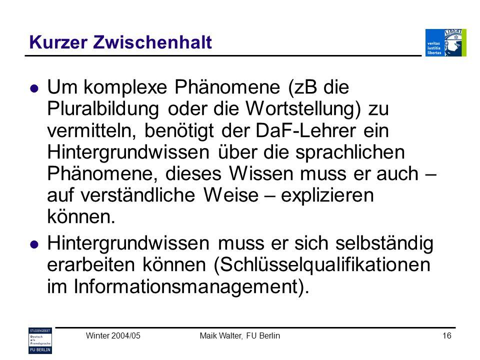 Winter 2004/05Maik Walter, FU Berlin16 Kurzer Zwischenhalt Um komplexe Phänomene (zB die Pluralbildung oder die Wortstellung) zu vermitteln, benötigt