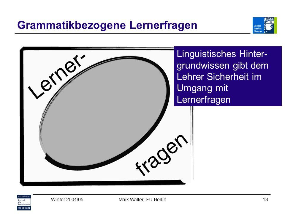 Winter 2004/05Maik Walter, FU Berlin18 Grammatikbezogene Lernerfragen Linguistisches Hinter- grundwissen gibt dem Lehrer Sicherheit im Umgang mit Lern