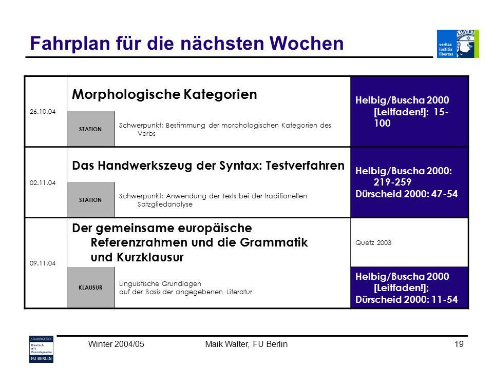 Winter 2004/05Maik Walter, FU Berlin19 Fahrplan für die nächsten Wochen 26.10.04 Morphologische Kategorien Helbig/Buscha 2000 [Leitfaden!]: 15- 100 ST