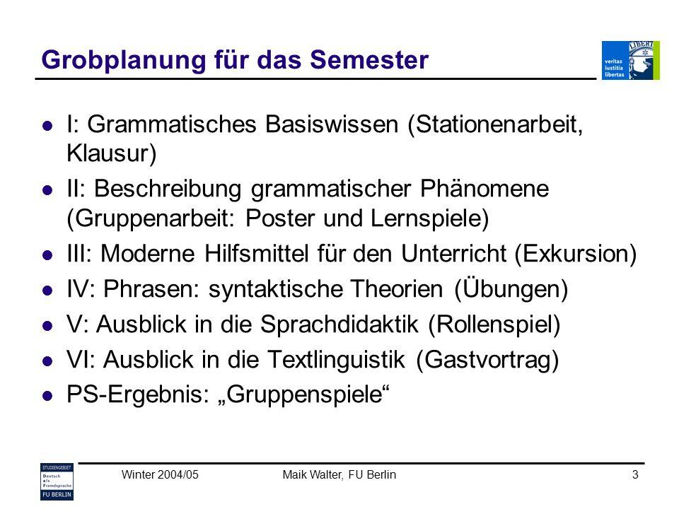 Winter 2004/05Maik Walter, FU Berlin3 Grobplanung für das Semester I: Grammatisches Basiswissen (Stationenarbeit, Klausur) II: Beschreibung grammatisc