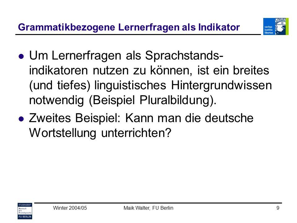 Winter 2004/05Maik Walter, FU Berlin9 Grammatikbezogene Lernerfragen als Indikator Um Lernerfragen als Sprachstands- indikatoren nutzen zu können, ist