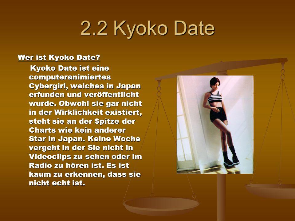 2.2 Kyoko Date Wer ist Kyoko Date? Kyoko Date ist eine computeranimiertes Cybergirl, welches in Japan erfunden und veröffentlicht wurde. Obwohl sie ga