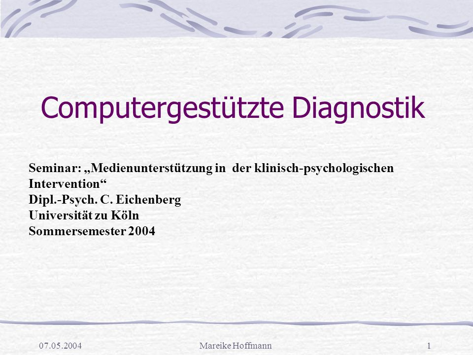 """07.05.2004Mareike Hoffmann1 Computergestützte Diagnostik Seminar: """"Medienunterstützung in der klinisch-psychologischen Intervention"""" Dipl.-Psych. C. E"""