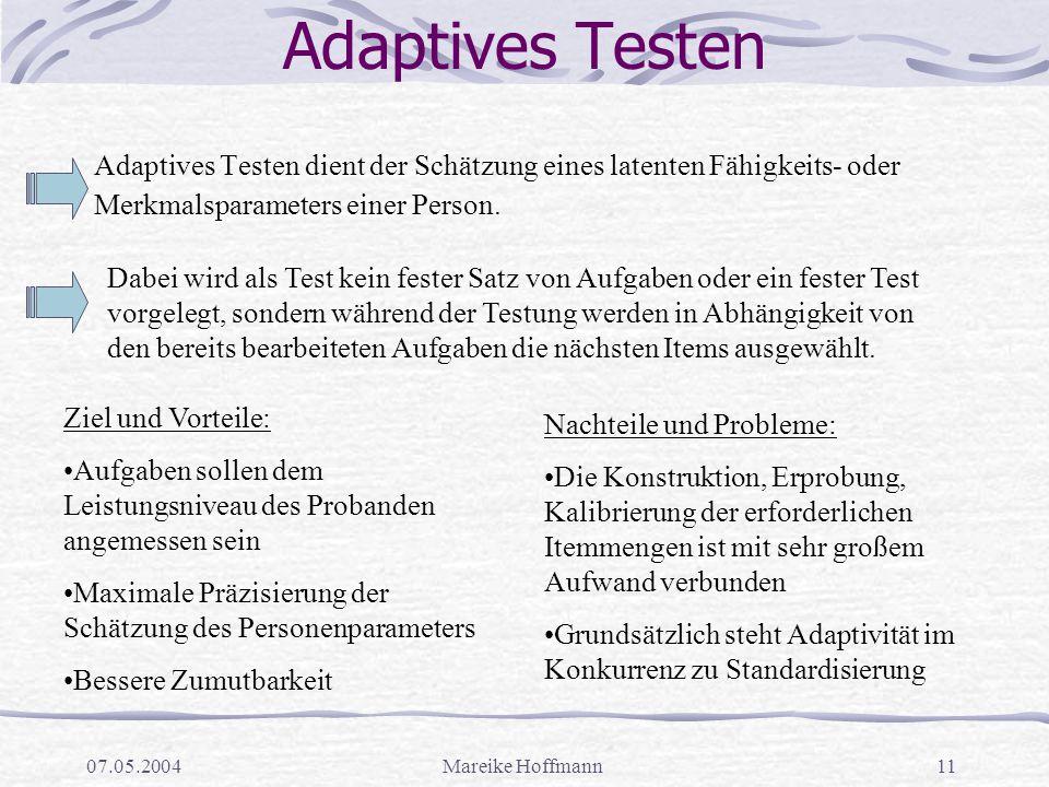 07.05.2004Mareike Hoffmann11 Adaptives Testen Adaptives Testen dient der Schätzung eines latenten Fähigkeits- oder Merkmalsparameters einer Person.