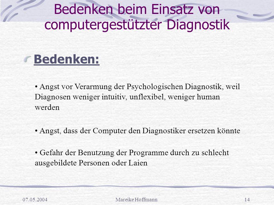 07.05.2004Mareike Hoffmann14 Bedenken beim Einsatz von computergestützter Diagnostik Bedenken: Angst vor Verarmung der Psychologischen Diagnostik, wei