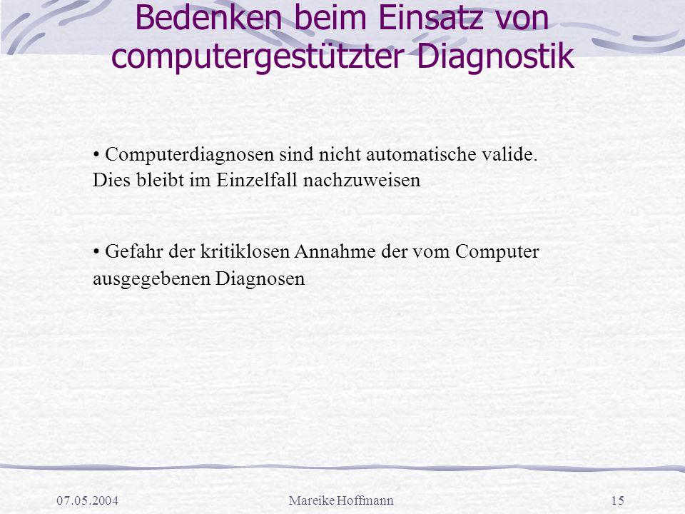 07.05.2004Mareike Hoffmann15 Bedenken beim Einsatz von computergestützter Diagnostik Computerdiagnosen sind nicht automatische valide. Dies bleibt im