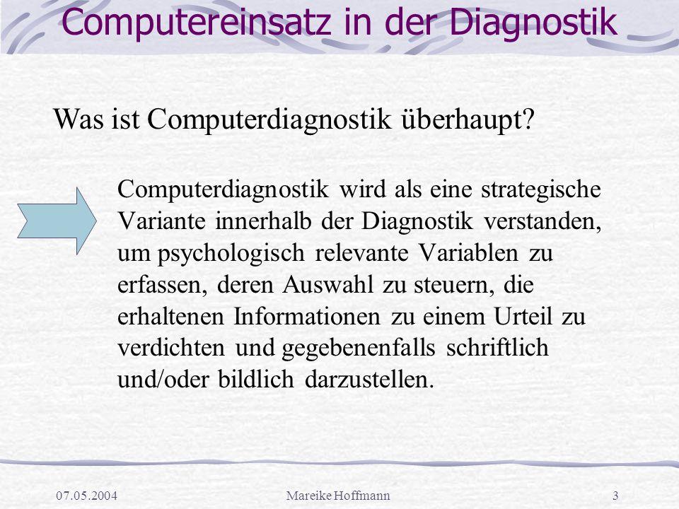 07.05.2004Mareike Hoffmann3 Computereinsatz in der Diagnostik Computerdiagnostik wird als eine strategische Variante innerhalb der Diagnostik verstanden, um psychologisch relevante Variablen zu erfassen, deren Auswahl zu steuern, die erhaltenen Informationen zu einem Urteil zu verdichten und gegebenenfalls schriftlich und/oder bildlich darzustellen.