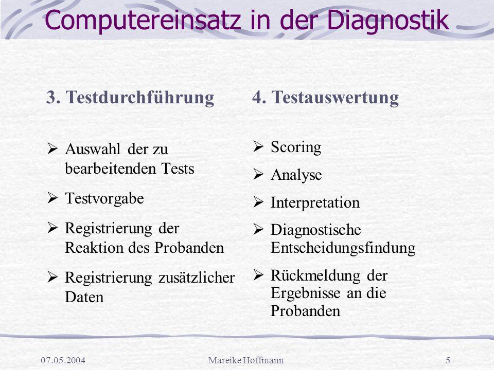 07.05.2004Mareike Hoffmann5 Computereinsatz in der Diagnostik  Auswahl der zu bearbeitenden Tests  Testvorgabe  Registrierung der Reaktion des Prob