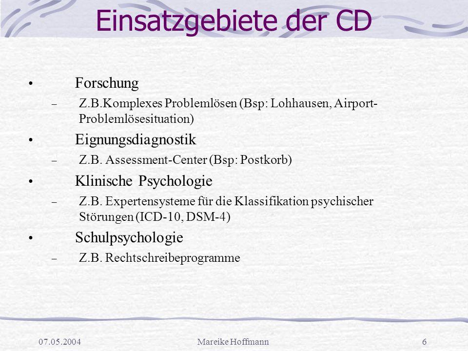 07.05.2004Mareike Hoffmann6 Einsatzgebiete der CD Forschung – Z.B.Komplexes Problemlösen (Bsp: Lohhausen, Airport- Problemlösesituation) Eignungsdiagnostik – Z.B.