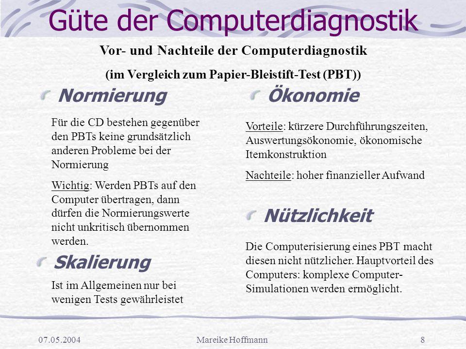 07.05.2004Mareike Hoffmann8 Güte der Computerdiagnostik NormierungÖkonomie Für die CD bestehen gegenüber den PBTs keine grundsätzlich anderen Probleme bei der Normierung Wichtig: Werden PBTs auf den Computer übertragen, dann dürfen die Normierungswerte nicht unkritisch übernommen werden.