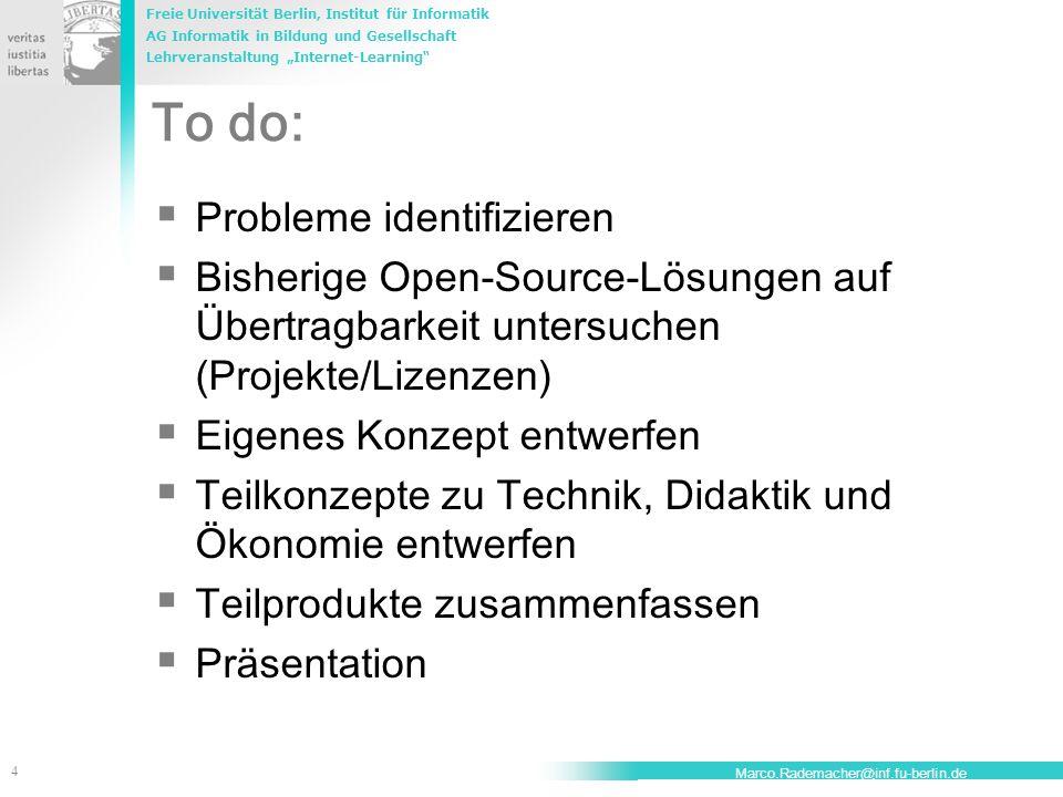 """Freie Universität Berlin, Institut für Informatik AG Informatik in Bildung und Gesellschaft Lehrveranstaltung """"Internet-Learning 4 Marco.Rademacher@inf.fu-berlin.de To do:  Probleme identifizieren  Bisherige Open-Source-Lösungen auf Übertragbarkeit untersuchen (Projekte/Lizenzen)  Eigenes Konzept entwerfen  Teilkonzepte zu Technik, Didaktik und Ökonomie entwerfen  Teilprodukte zusammenfassen  Präsentation"""