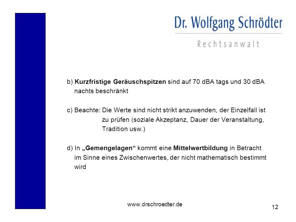 12 www.drschroedter.de b) Kurzfristige Geräuschspitzen sind auf 70 dBA tags und 30 dBA nachts beschränkt c) Beachte: Die Werte sind nicht strikt anzuw