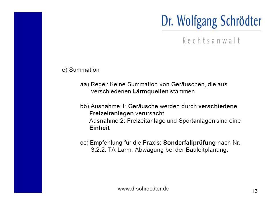 13 www.drschroedter.de e) Summation aa) Regel: Keine Summation von Geräuschen, die aus verschiedenen Lärmquellen stammen bb) Ausnahme 1: Geräusche wer
