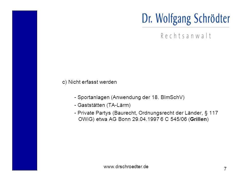 7 www.drschroedter.de c) Nicht erfasst werden - Sportanlagen (Anwendung der 18. BImSchV) - Gaststätten (TA-Lärm) - Private Partys (Baurecht, Ordnungsr