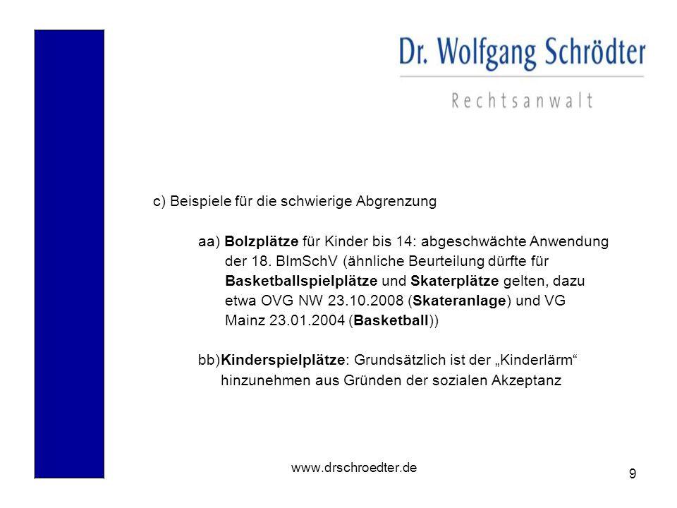 9 www.drschroedter.de c) Beispiele für die schwierige Abgrenzung aa) Bolzplätze für Kinder bis 14: abgeschwächte Anwendung der 18. BImSchV (ähnliche B