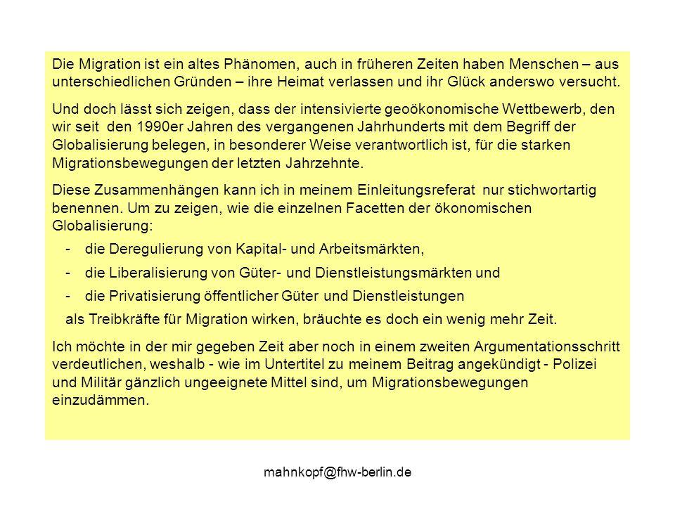 mahnkopf@fhw-berlin.de …und einige Erläuterungen (1) Migration ist eine Konsequenz und ein Instrument geoökonomischen Wettbewerbs Denn dieser steht für den Export von Arbeitslosigkeit (aus wettbewerbsfähigen Ökonomien) und für den Import von Arbeitskräften (für nicht-mobiles Kapital und unterfinanzierte öffentliche Dienste) reicher Industrieländer.