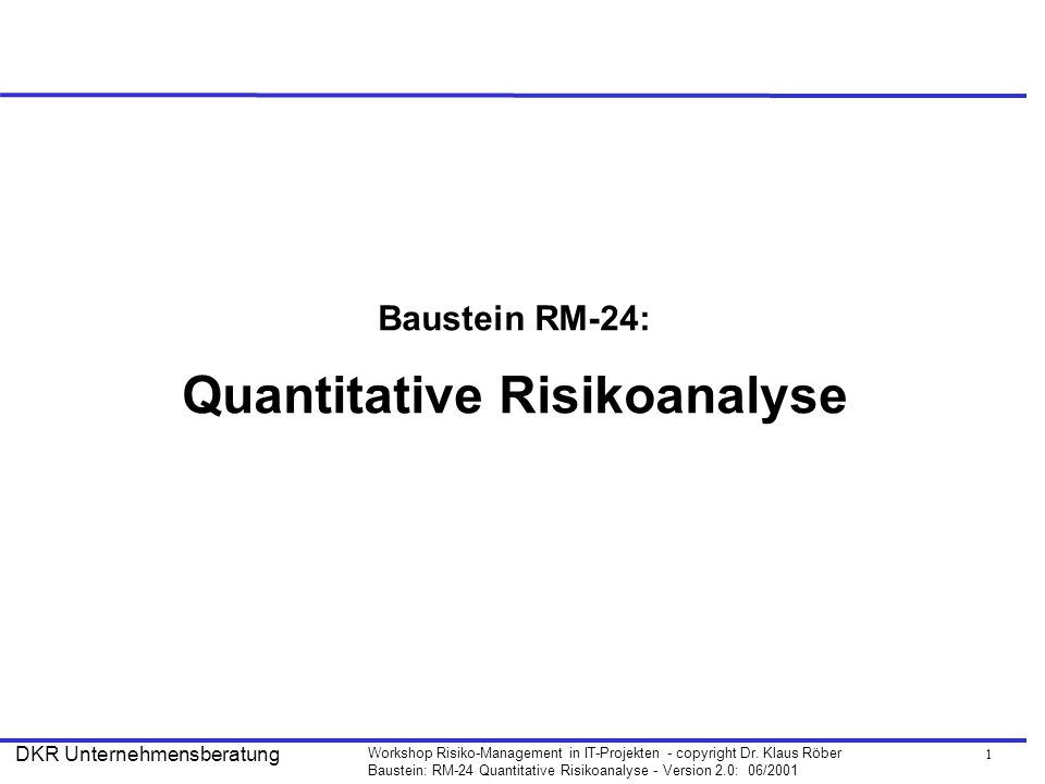 1 Workshop Risiko-Management in IT-Projekten - copyright Dr. Klaus Röber Baustein: RM-24 Quantitative Risikoanalyse - Version 2.0: 06/2001 DKR Unterne
