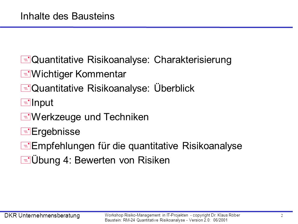 2 Workshop Risiko-Management in IT-Projekten - copyright Dr. Klaus Röber Baustein: RM-24 Quantitative Risikoanalyse - Version 2.0: 06/2001 DKR Unterne