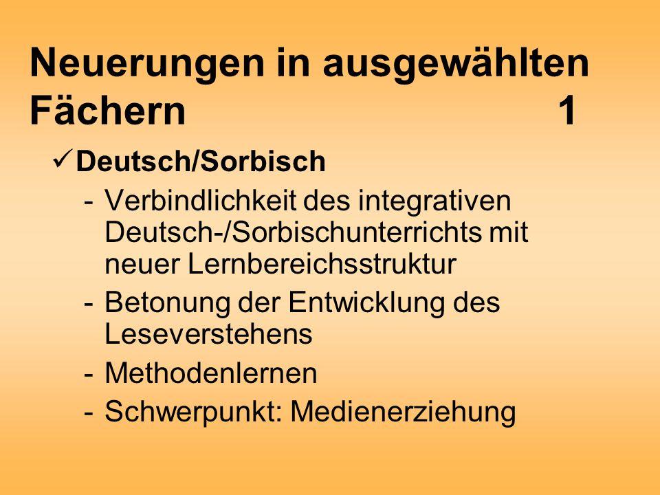 Neuerungen in ausgewählten Fächern1 Deutsch/Sorbisch -Verbindlichkeit des integrativen Deutsch-/Sorbischunterrichts mit neuer Lernbereichsstruktur -Betonung der Entwicklung des Leseverstehens -Methodenlernen -Schwerpunkt: Medienerziehung