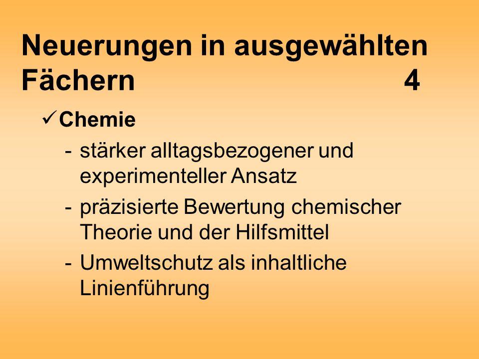 Neuerungen in ausgewählten Fächern4 Chemie -stärker alltagsbezogener und experimenteller Ansatz -präzisierte Bewertung chemischer Theorie und der Hilfsmittel -Umweltschutz als inhaltliche Linienführung