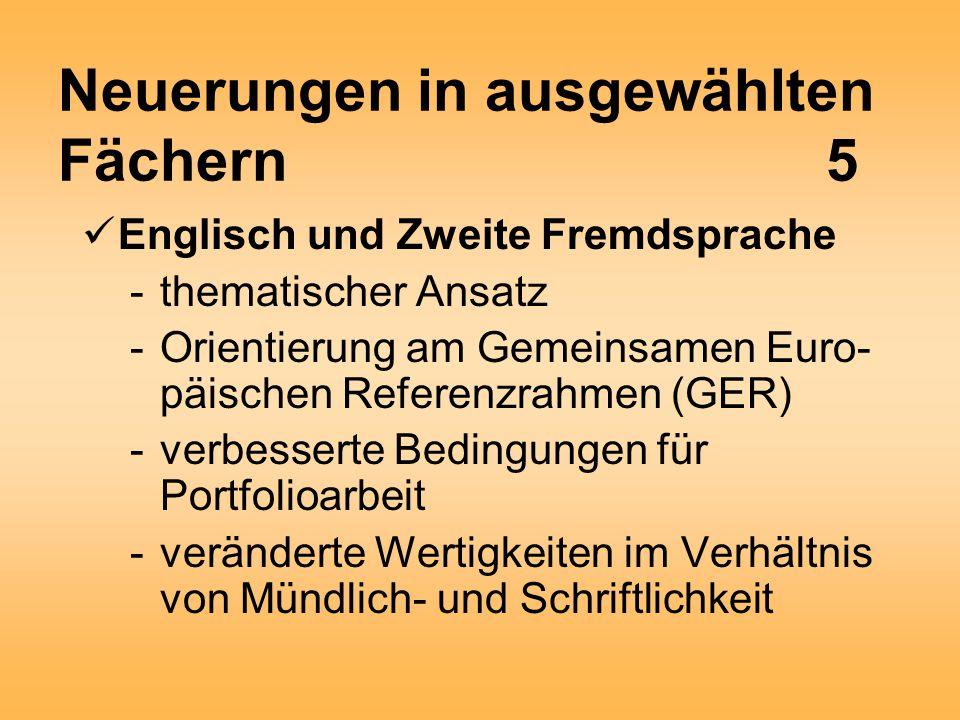 Neuerungen in ausgewählten Fächern5 Englisch und Zweite Fremdsprache -thematischer Ansatz -Orientierung am Gemeinsamen Euro- päischen Referenzrahmen (GER) -verbesserte Bedingungen für Portfolioarbeit -veränderte Wertigkeiten im Verhältnis von Mündlich- und Schriftlichkeit