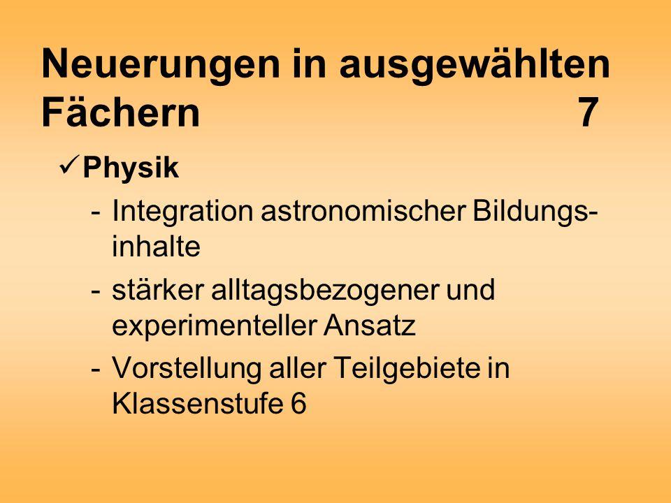 Neuerungen in ausgewählten Fächern7 Physik -Integration astronomischer Bildungs- inhalte -stärker alltagsbezogener und experimenteller Ansatz -Vorstellung aller Teilgebiete in Klassenstufe 6