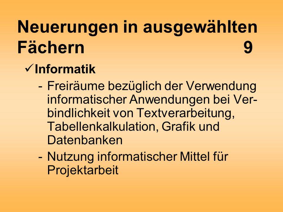 Neuerungen in ausgewählten Fächern9 Informatik -Freiräume bezüglich der Verwendung informatischer Anwendungen bei Ver- bindlichkeit von Textverarbeitung, Tabellenkalkulation, Grafik und Datenbanken -Nutzung informatischer Mittel für Projektarbeit