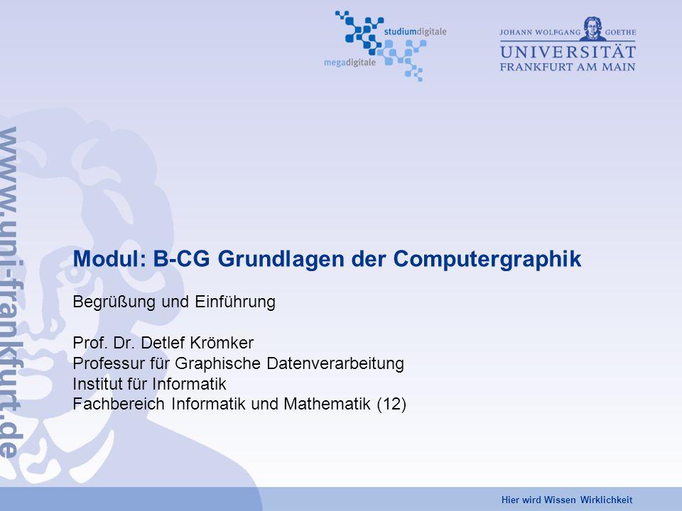 Hier wird Wissen Wirklichkeit Modul: B-CG Grundlagen der Computergraphik Begrüßung und Einführung Prof. Dr. Detlef Krömker Professur für Graphische Da
