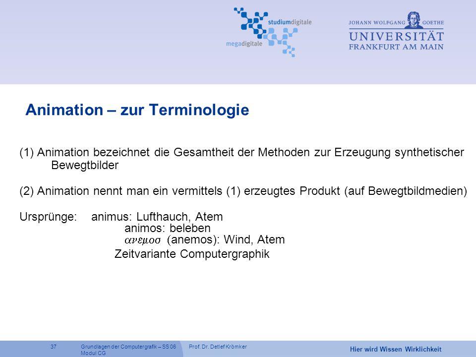 Prof. Dr. Detlef Krömker37 Hier wird Wissen Wirklichkeit Grundlagen der Computergrafik – SS 06 Modul CG Animation – zur Terminologie (1) Animation bez