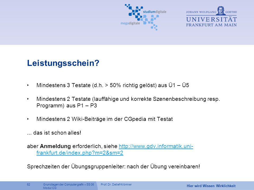 Prof. Dr. Detlef Krömker62 Hier wird Wissen Wirklichkeit Grundlagen der Computergrafik – SS 06 Modul CG Leistungsschein? ‣ Mindestens 3 Testate (d.h.