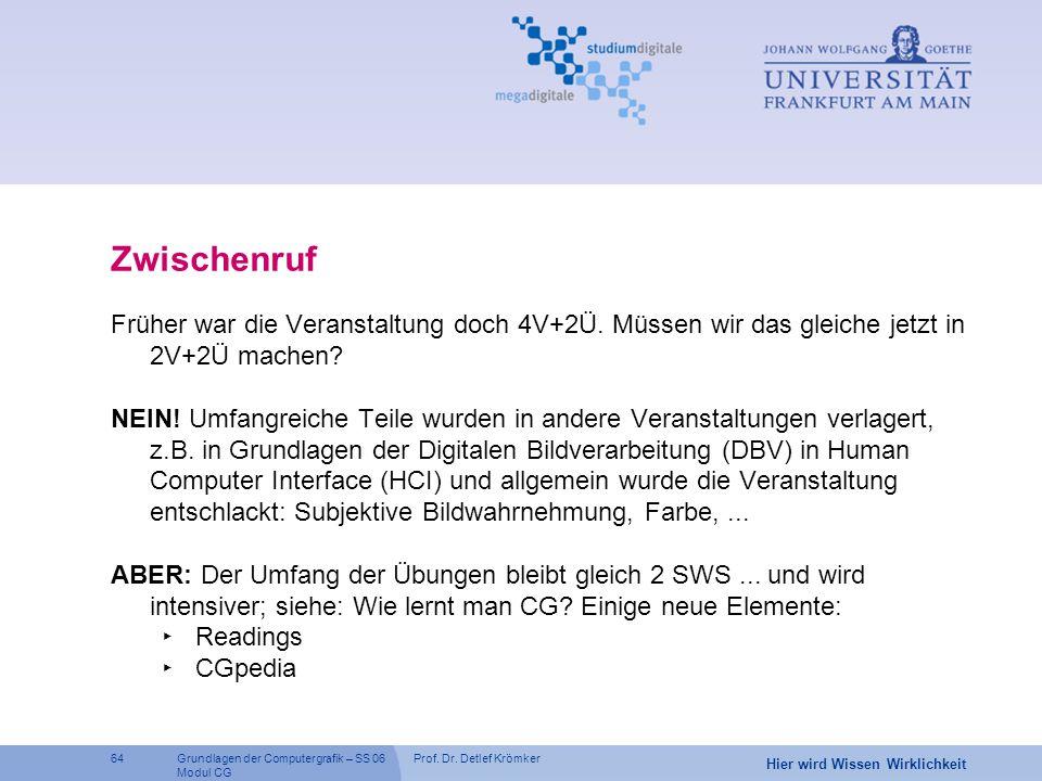 Prof. Dr. Detlef Krömker64 Hier wird Wissen Wirklichkeit Grundlagen der Computergrafik – SS 06 Modul CG Zwischenruf Früher war die Veranstaltung doch