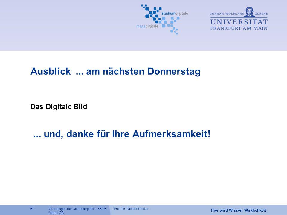 Prof. Dr. Detlef Krömker67 Hier wird Wissen Wirklichkeit Grundlagen der Computergrafik – SS 06 Modul CG Ausblick... am nächsten Donnerstag Das Digital