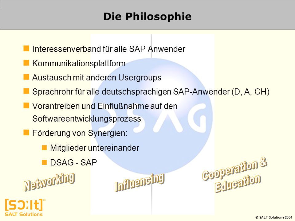  SALT Solutions 2004 Die Philosophie Interessenverband für alle SAP Anwender Kommunikationsplattform Austausch mit anderen Usergroups Sprachrohr für