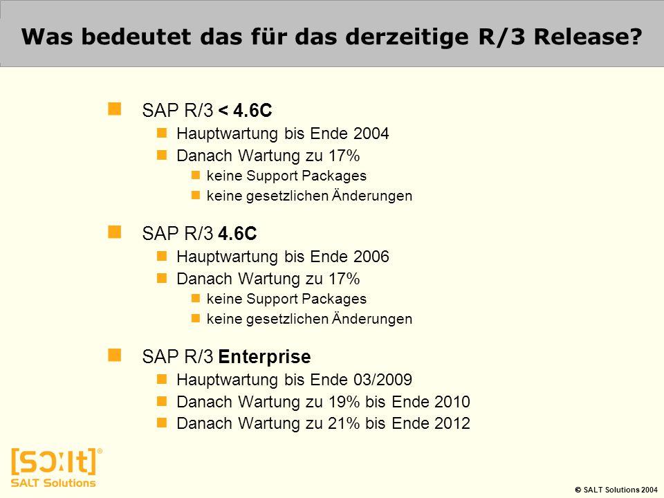  SALT Solutions 2004 Was bedeutet das für das derzeitige R/3 Release? SAP R/3 < 4.6C Hauptwartung bis Ende 2004 Danach Wartung zu 17% keine Support P